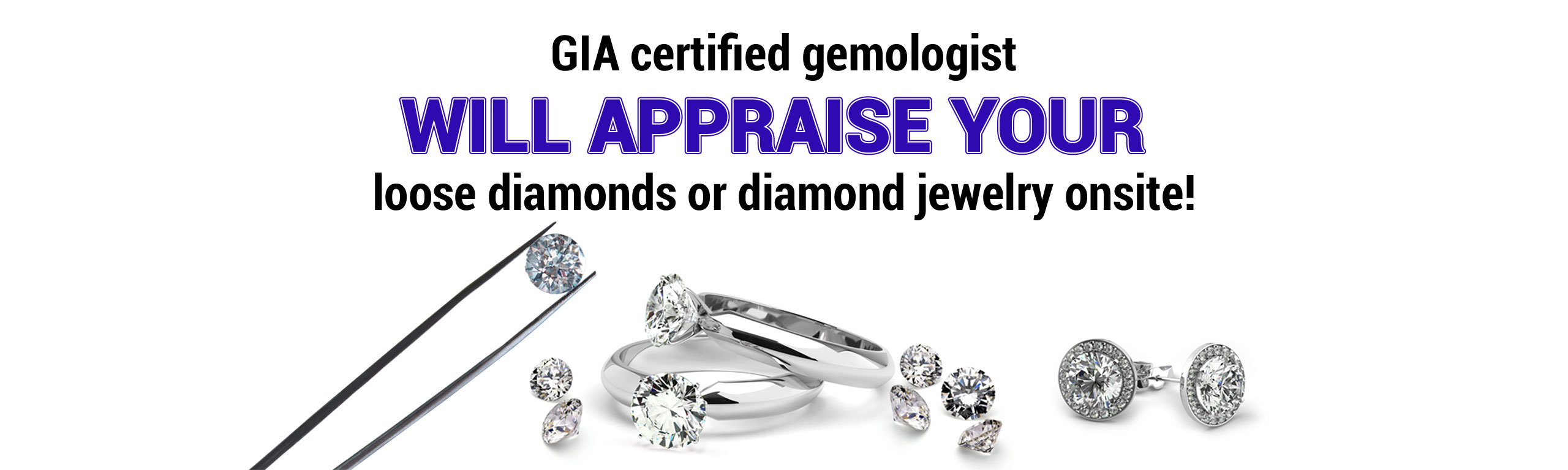 Certified Gemologist will appraise your diamonds or jewelry on site
